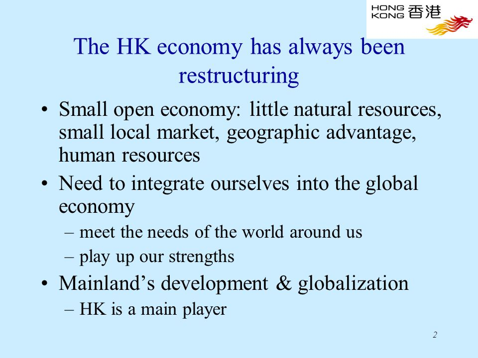 2 The HK economy has always been restructuring Small open economy: little natural resources, small local market, geographic advantage, human resources Need to integrate ourselves into the global economy –meet the needs of the world around us –play up our strengths Mainland's development & globalization –HK is a main player