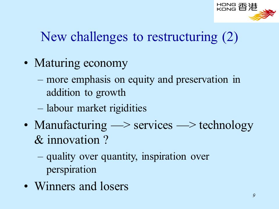 9 New challenges to restructuring (2) Maturing economy –more emphasis on equity and preservation in addition to growth –labour market rigidities Manufacturing —> services —> technology & innovation .