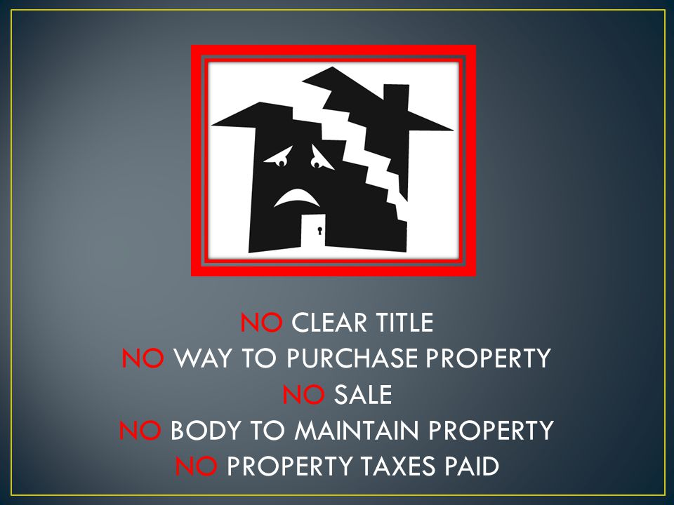 NO CLEAR TITLE NO WAY TO PURCHASE PROPERTY NO SALE NO BODY TO MAINTAIN PROPERTY NO PROPERTY TAXES PAID