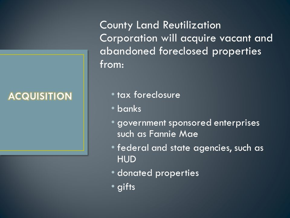 County Land Reutilization Corporation will acquire vacant and abandoned foreclosed properties from: tax foreclosure banks government sponsored enterprises such as Fannie Mae federal and state agencies, such as HUD donated properties gifts