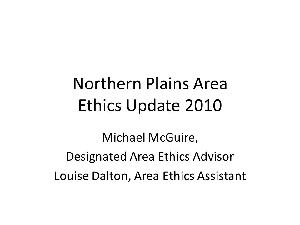 Northern Plains Area Ethics Update 2010 Michael McGuire, Designated Area Ethics Advisor Louise Dalton, Area Ethics Assistant