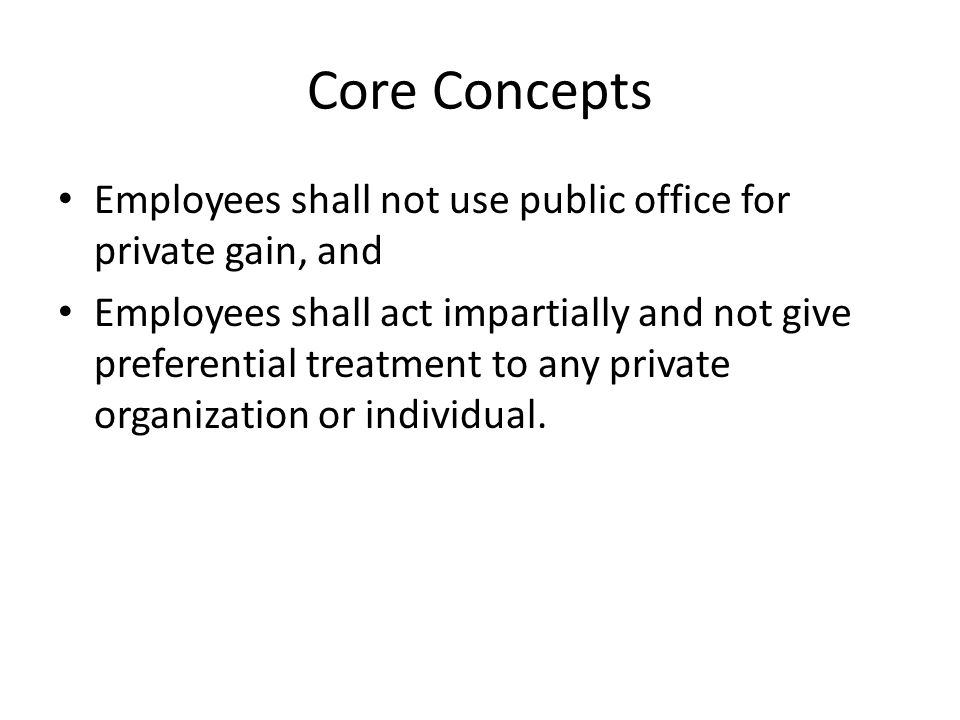 Core Concepts Employees shall not use public office for private gain, and Employees shall act impartially and not give preferential treatment to any private organization or individual.