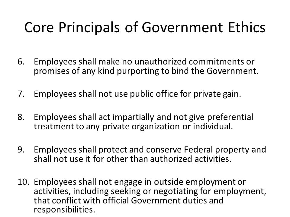 Core Principals of Government Ethics 6.Employees shall make no unauthorized commitments or promises of any kind purporting to bind the Government.