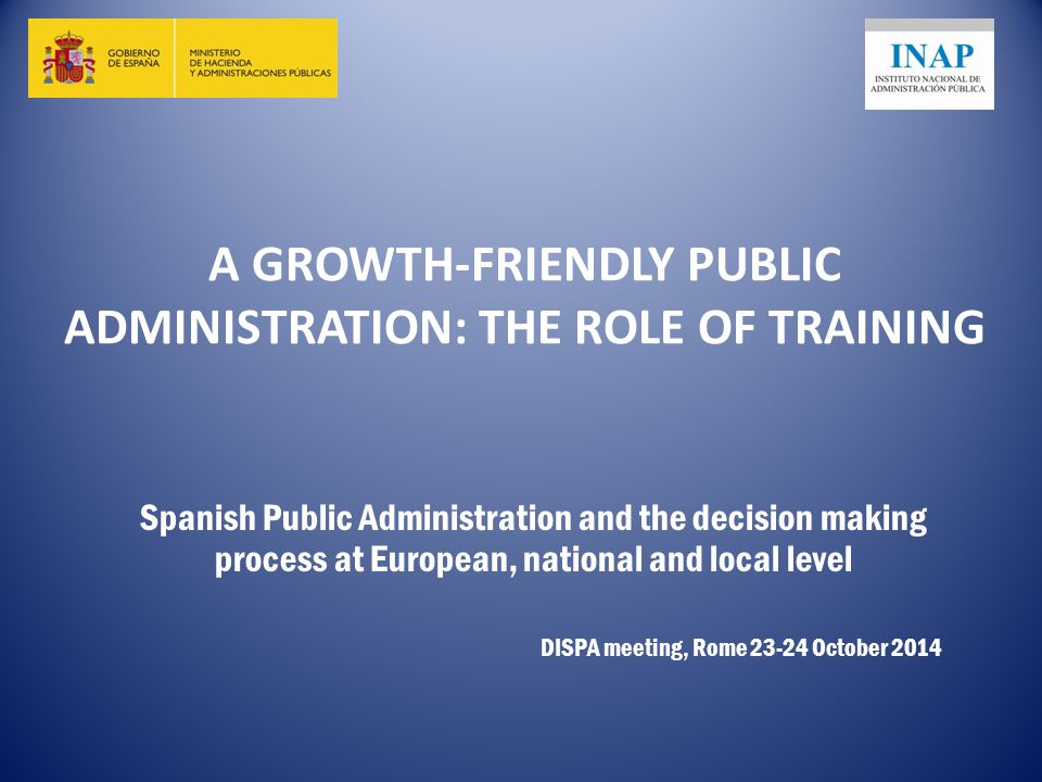 A GROWTH-FRIENDLY PUBLIC ADMINISTRATION: THE ROLE OF TRAINING Spanish Public Administration and the decision making process at European, national and local level DISPA meeting, Rome October 2014