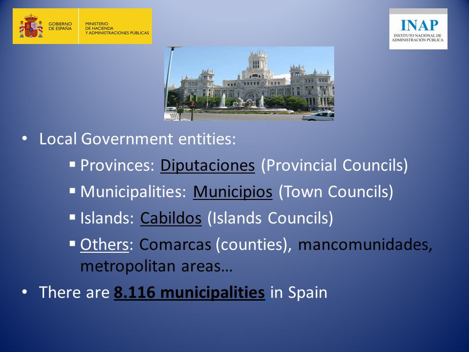 Local Government entities:  Provinces: Diputaciones (Provincial Councils)  Municipalities: Municipios (Town Councils)  Islands: Cabildos (Islands Councils)  Others: Comarcas (counties), mancomunidades, metropolitan areas… There are municipalities in Spain