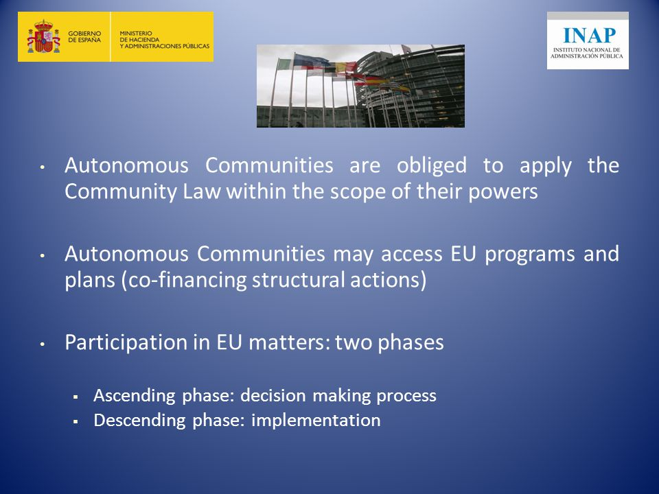 Autonomous Communities are obliged to apply the Community Law within the scope of their powers Autonomous Communities may access EU programs and plans (co-financing structural actions) Participation in EU matters: two phases  Ascending phase: decision making process  Descending phase: implementation