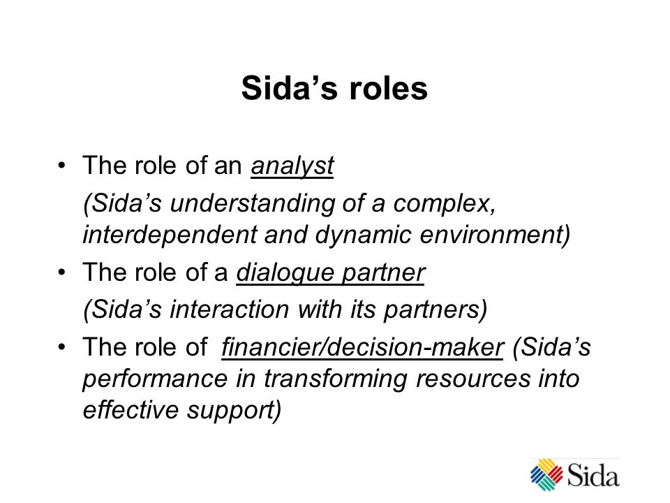 Sida's roles The role of an analyst (Sida's understanding of a complex, interdependent and dynamic environment) The role of a dialogue partner (Sida's interaction with its partners) The role of financier/decision-maker (Sida's performance in transforming resources into effective support)