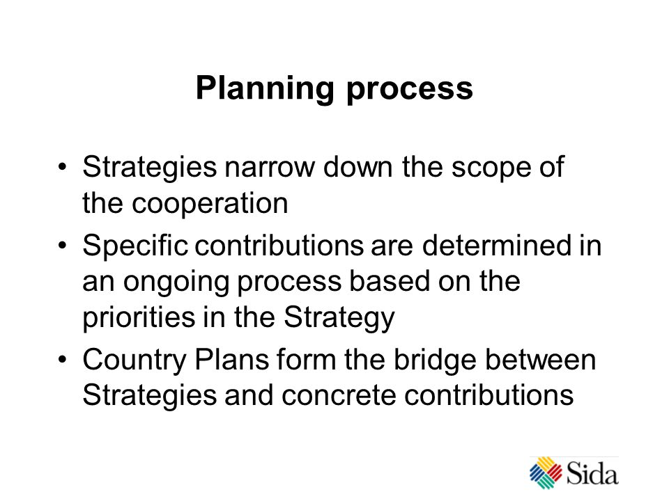 Planning process Strategies narrow down the scope of the cooperation Specific contributions are determined in an ongoing process based on the priorities in the Strategy Country Plans form the bridge between Strategies and concrete contributions