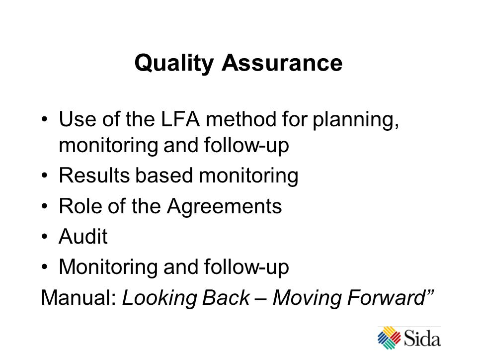 Quality Assurance Use of the LFA method for planning, monitoring and follow-up Results based monitoring Role of the Agreements Audit Monitoring and follow-up Manual: Looking Back – Moving Forward