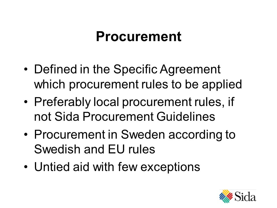 Procurement Defined in the Specific Agreement which procurement rules to be applied Preferably local procurement rules, if not Sida Procurement Guidelines Procurement in Sweden according to Swedish and EU rules Untied aid with few exceptions