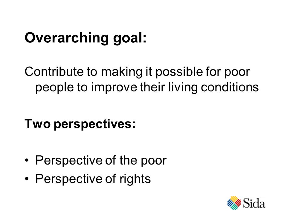Overarching goal: Contribute to making it possible for poor people to improve their living conditions Two perspectives: Perspective of the poor Perspective of rights