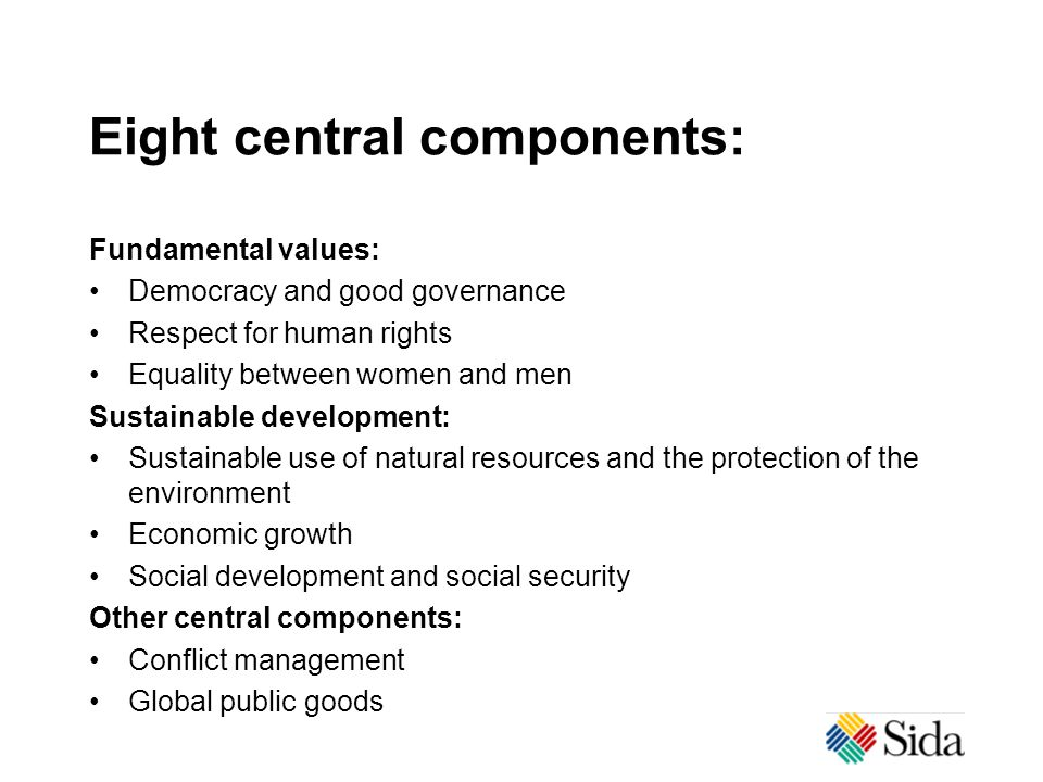 Eight central components: Fundamental values: Democracy and good governance Respect for human rights Equality between women and men Sustainable development: Sustainable use of natural resources and the protection of the environment Economic growth Social development and social security Other central components: Conflict management Global public goods