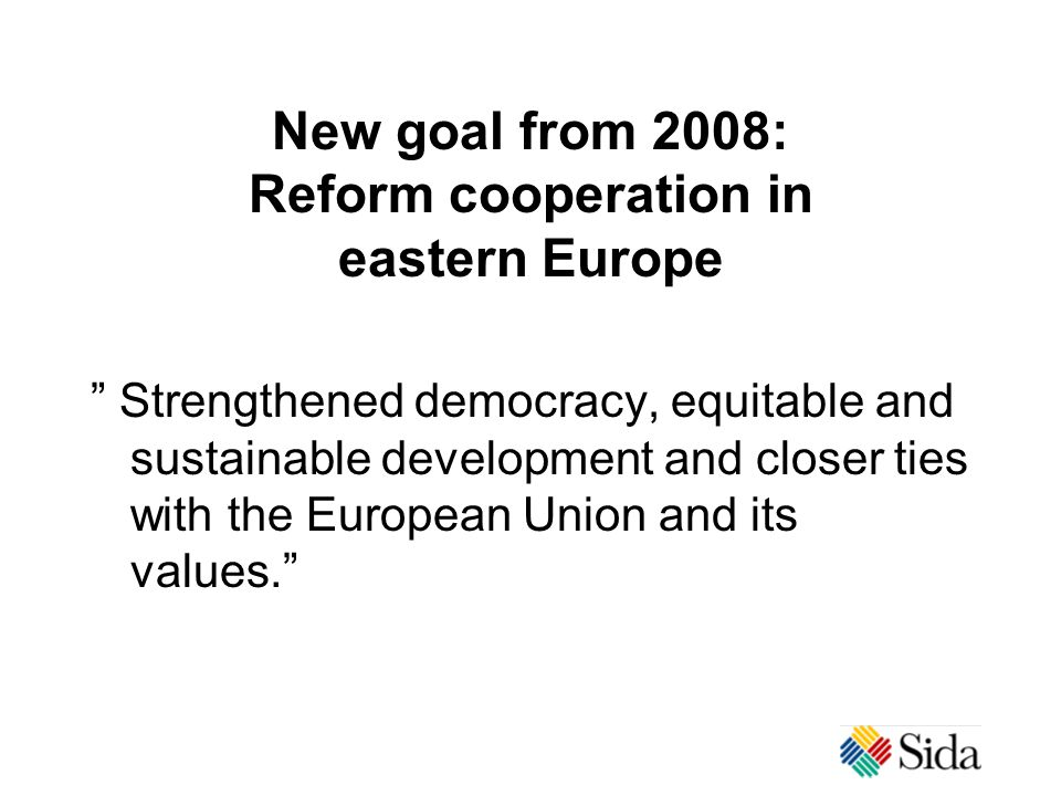New goal from 2008: Reform cooperation in eastern Europe Strengthened democracy, equitable and sustainable development and closer ties with the European Union and its values.