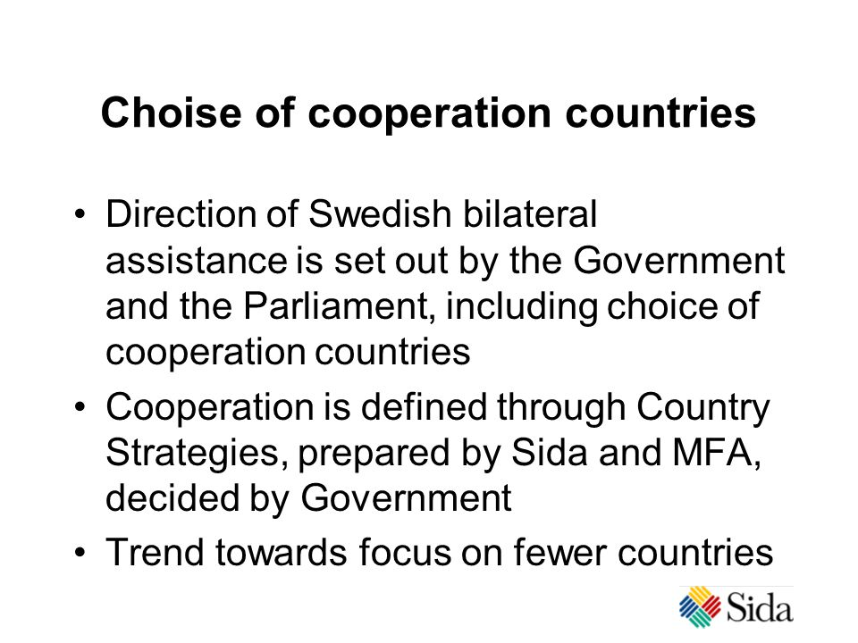 Choise of cooperation countries Direction of Swedish bilateral assistance is set out by the Government and the Parliament, including choice of cooperation countries Cooperation is defined through Country Strategies, prepared by Sida and MFA, decided by Government Trend towards focus on fewer countries