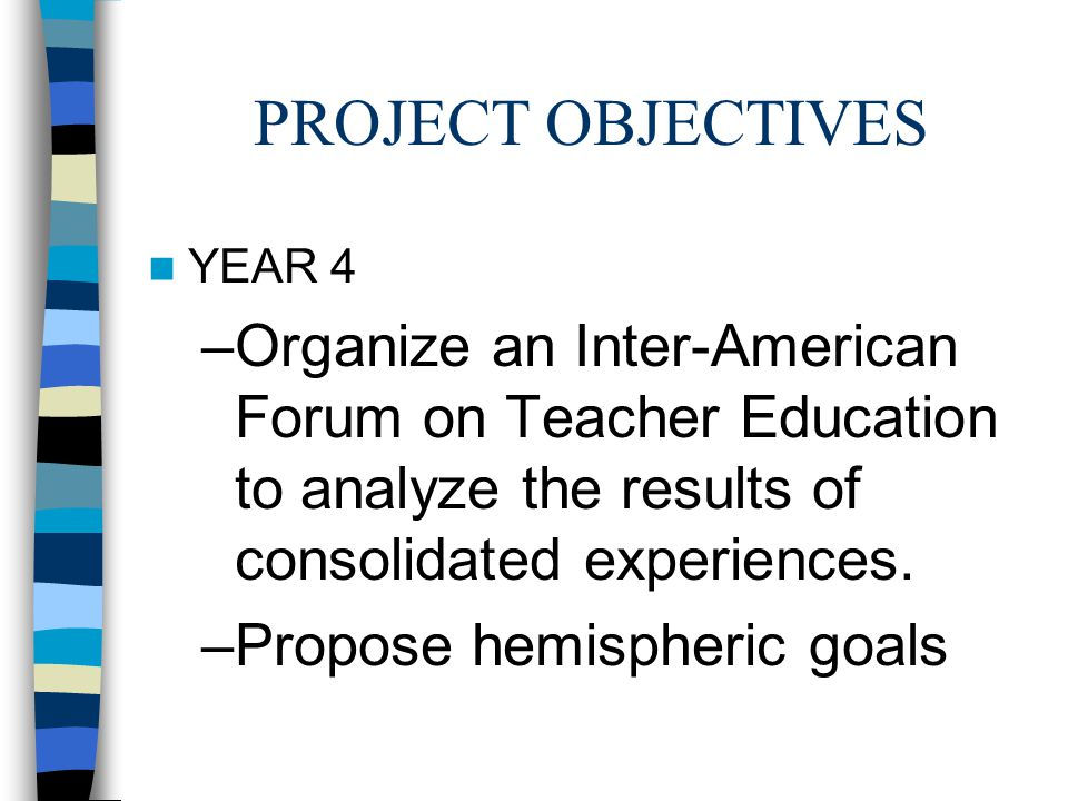 PROJECT OBJECTIVES YEAR 4 –Organize an Inter-American Forum on Teacher Education to analyze the results of consolidated experiences.