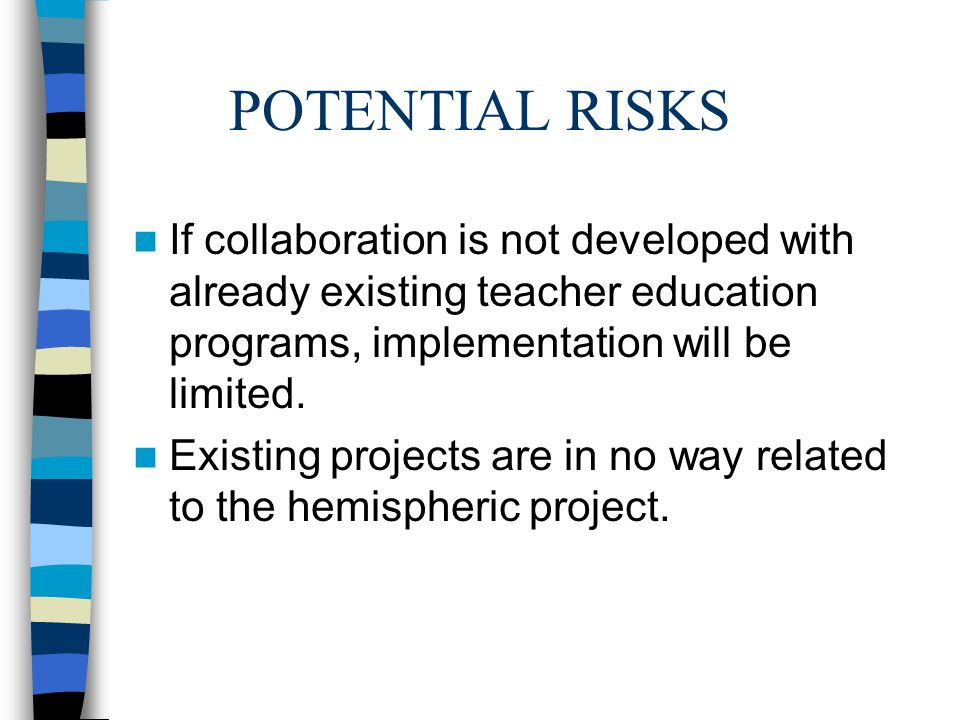 POTENTIAL RISKS If collaboration is not developed with already existing teacher education programs, implementation will be limited.