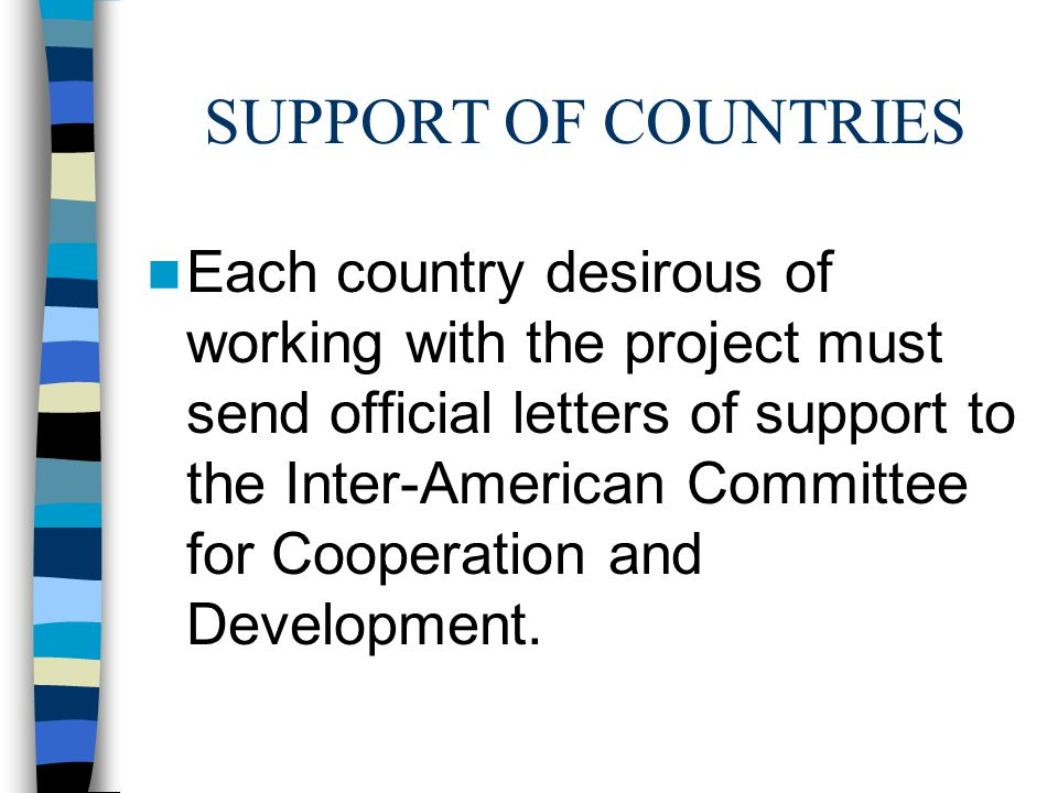 SUPPORT OF COUNTRIES Each country desirous of working with the project must send official letters of support to the Inter-American Committee for Cooperation and Development.