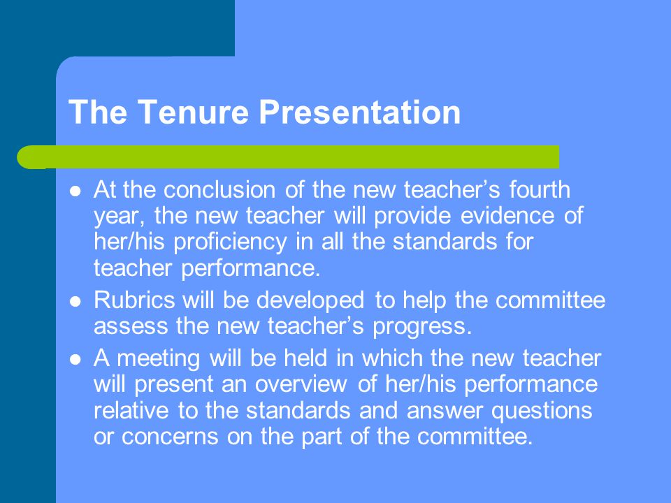 The Tenure Presentation At the conclusion of the new teacher's fourth year, the new teacher will provide evidence of her/his proficiency in all the standards for teacher performance.