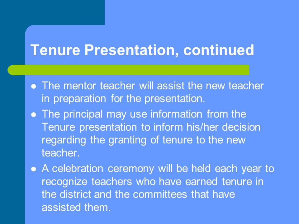 Tenure Presentation, continued The mentor teacher will assist the new teacher in preparation for the presentation.
