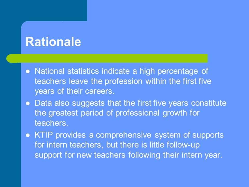 Rationale National statistics indicate a high percentage of teachers leave the profession within the first five years of their careers.