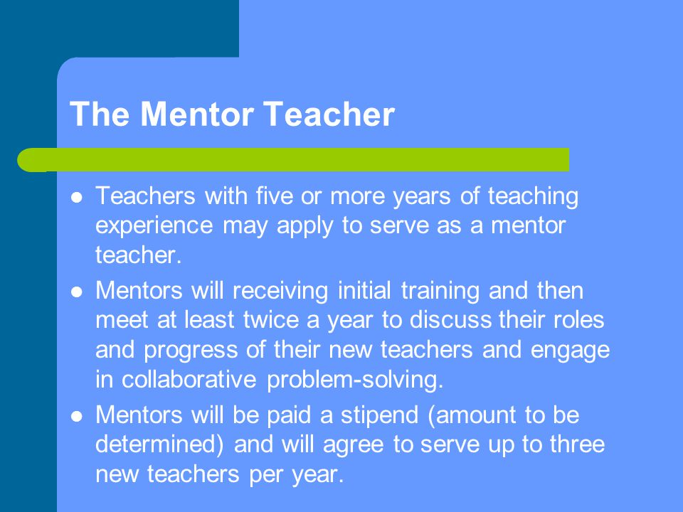 The Mentor Teacher Teachers with five or more years of teaching experience may apply to serve as a mentor teacher.