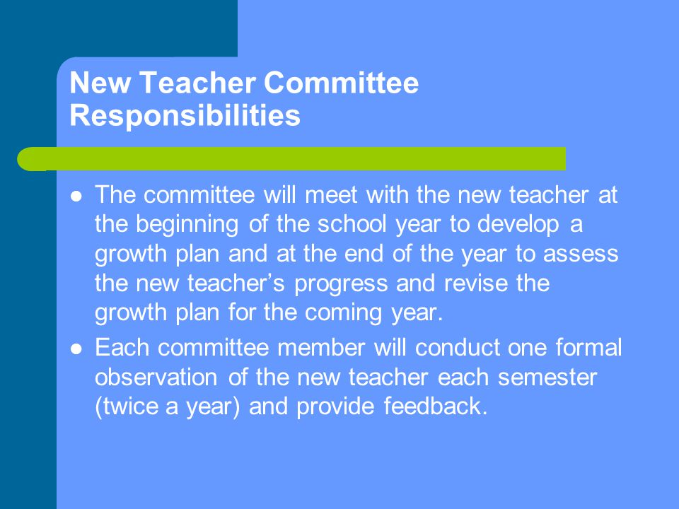 New Teacher Committee Responsibilities The committee will meet with the new teacher at the beginning of the school year to develop a growth plan and at the end of the year to assess the new teacher's progress and revise the growth plan for the coming year.