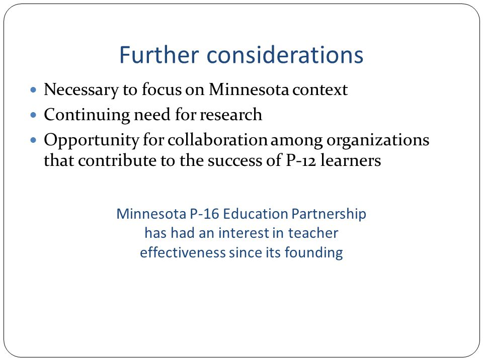 Further considerations Necessary to focus on Minnesota context Continuing need for research Opportunity for collaboration among organizations that contribute to the success of P-12 learners Minnesota P-16 Education Partnership has had an interest in teacher effectiveness since its founding