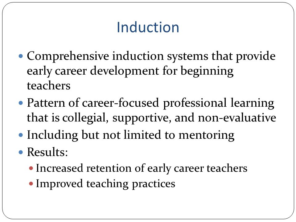 Induction Comprehensive induction systems that provide early career development for beginning teachers Pattern of career-focused professional learning that is collegial, supportive, and non-evaluative Including but not limited to mentoring Results: Increased retention of early career teachers Improved teaching practices