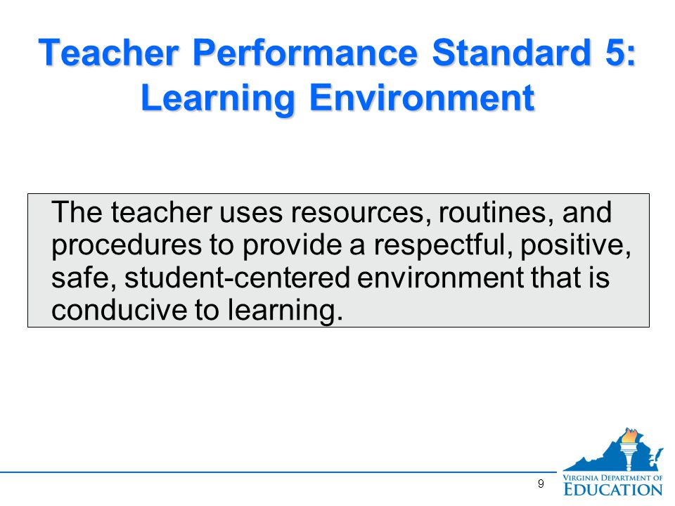 Teacher Performance Standard 5: Learning Environment The teacher uses resources, routines, and procedures to provide a respectful, positive, safe, student-centered environment that is conducive to learning.