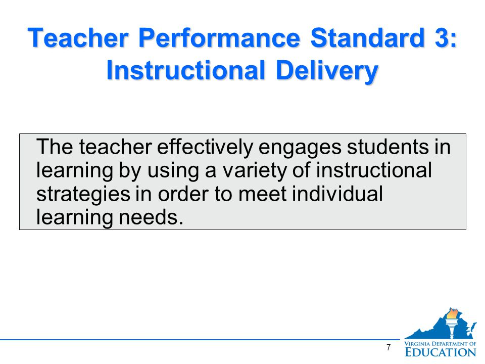 Teacher Performance Standard 3: Instructional Delivery The teacher effectively engages students in learning by using a variety of instructional strategies in order to meet individual learning needs.