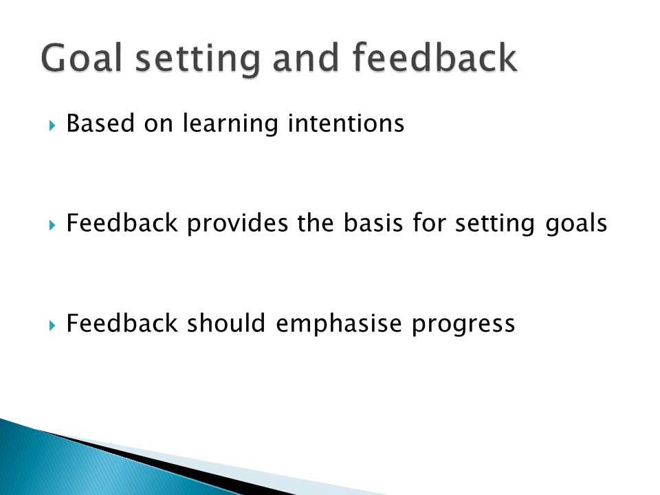  Based on learning intentions  Feedback provides the basis for setting goals  Feedback should emphasise progress