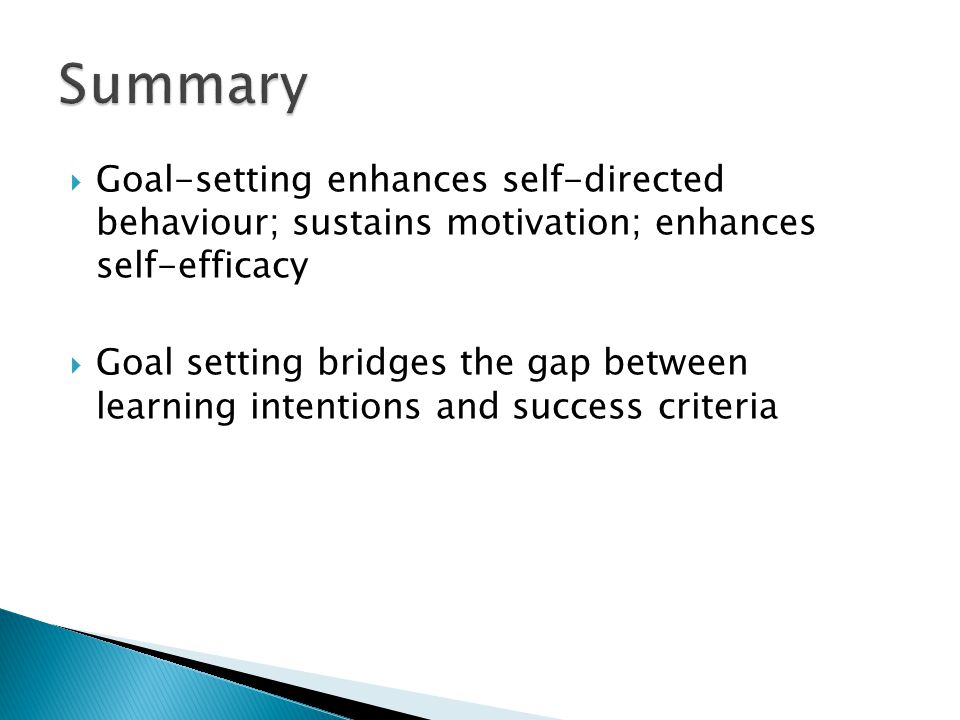  Goal-setting enhances self-directed behaviour; sustains motivation; enhances self-efficacy  Goal setting bridges the gap between learning intentions and success criteria
