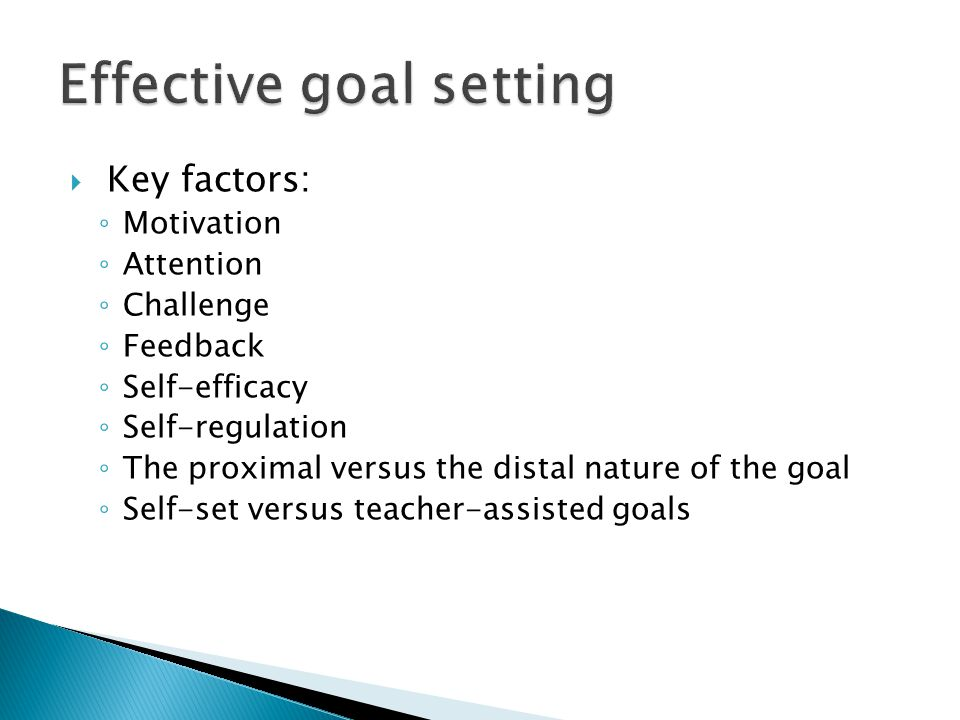  Key factors: ◦ Motivation ◦ Attention ◦ Challenge ◦ Feedback ◦ Self-efficacy ◦ Self-regulation ◦ The proximal versus the distal nature of the goal ◦ Self-set versus teacher-assisted goals