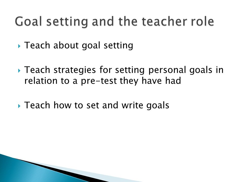  Teach about goal setting  Teach strategies for setting personal goals in relation to a pre-test they have had  Teach how to set and write goals