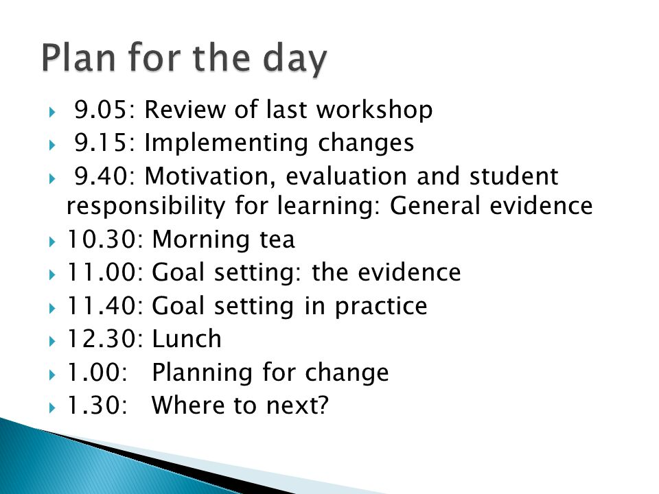  9.05: Review of last workshop  9.15: Implementing changes  9.40: Motivation, evaluation and student responsibility for learning: General evidence  10.30: Morning tea  11.00: Goal setting: the evidence  11.40: Goal setting in practice  12.30: Lunch  1.00: Planning for change  1.30: Where to next