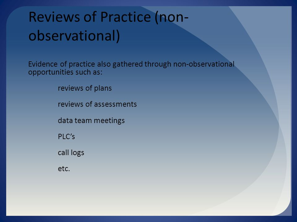 Reviews of Practice (non- observational) Evidence of practice also gathered through non-observational opportunities such as: reviews of plans reviews of assessments data team meetings PLC's call logs etc.