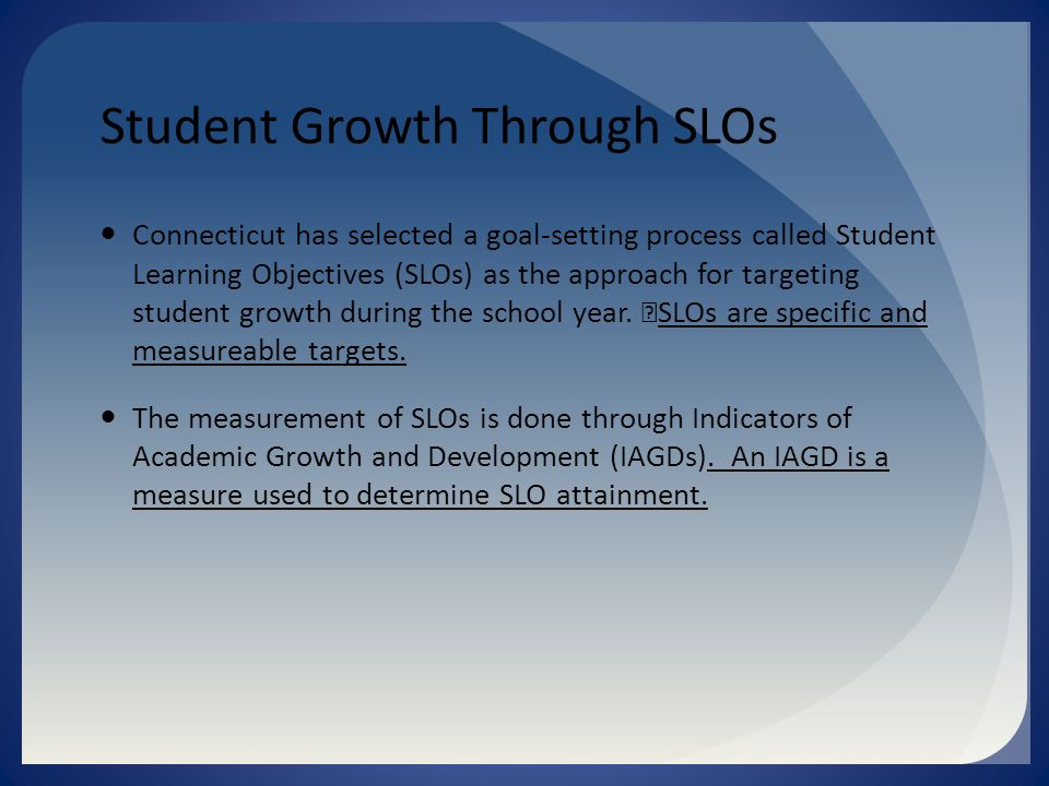 Student Growth Through SLOs Connecticut has selected a goal-setting process called Student Learning Objectives (SLOs) as the approach for targeting student growth during the school year.