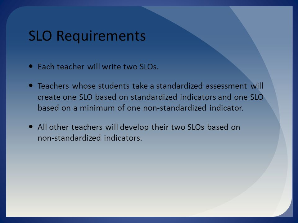 SLO Requirements Each teacher will write two SLOs.