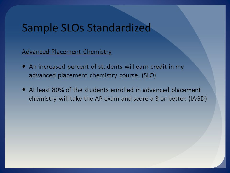 Sample SLOs Standardized Advanced Placement Chemistry An increased percent of students will earn credit in my advanced placement chemistry course.
