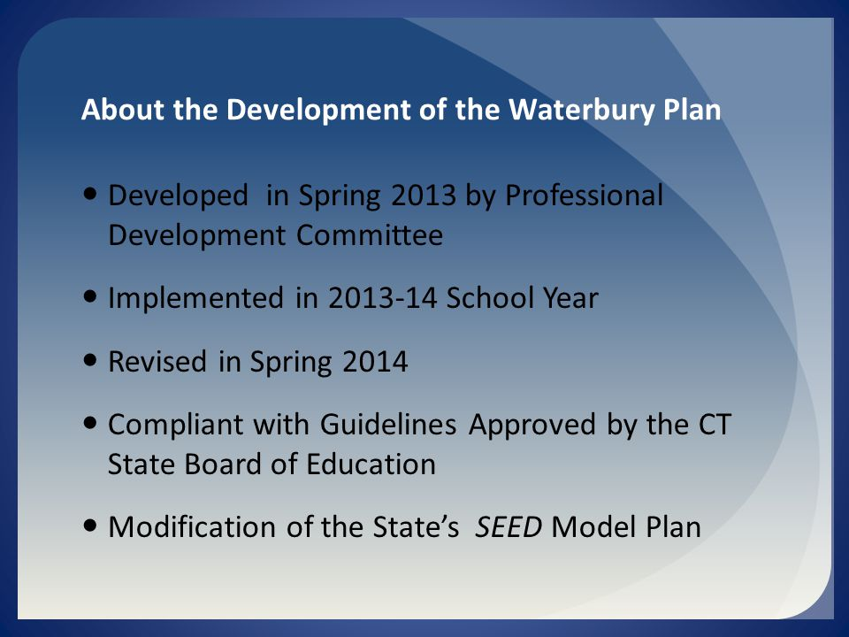 About the Development of the Waterbury Plan Developed in Spring 2013 by Professional Development Committee Implemented in School Year Revised in Spring 2014 Compliant with Guidelines Approved by the CT State Board of Education Modification of the State's SEED Model Plan