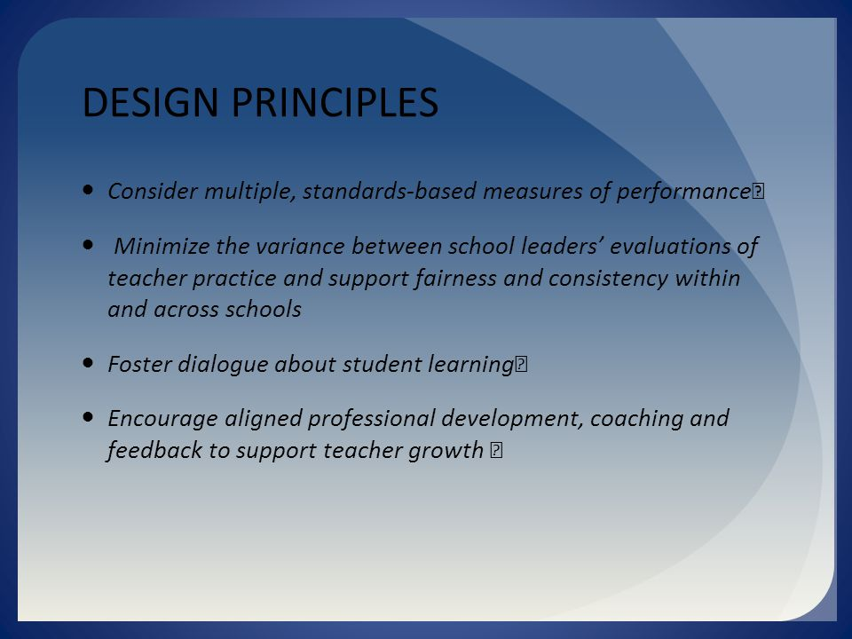 DESIGN PRINCIPLES Consider multiple, standards-based measures of performance Minimize the variance between school leaders' evaluations of teacher practice and support fairness and consistency within and across schools Foster dialogue about student learning Encourage aligned professional development, coaching and feedback to support teacher growth