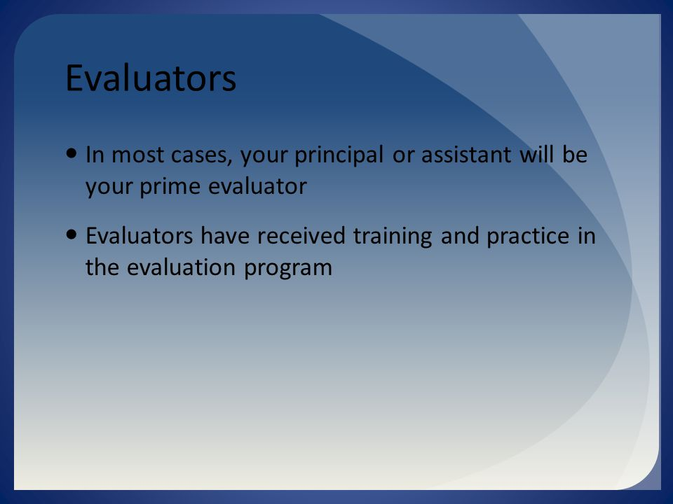 Evaluators In most cases, your principal or assistant will be your prime evaluator Evaluators have received training and practice in the evaluation program