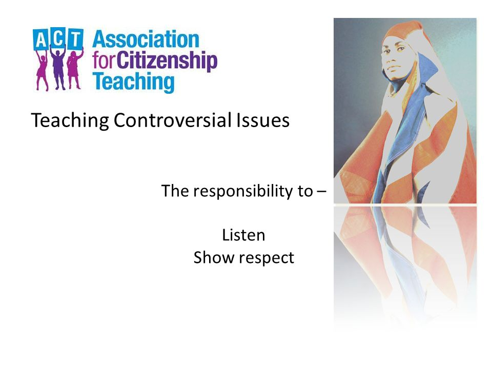 Teaching Controversial Issues The responsibility to – Listen Show respect