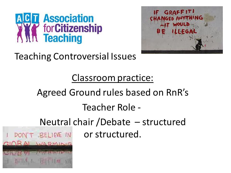 Teaching Controversial Issues Classroom practice: Agreed Ground rules based on RnR's Teacher Role - Neutral chair /Debate – structured or structured.