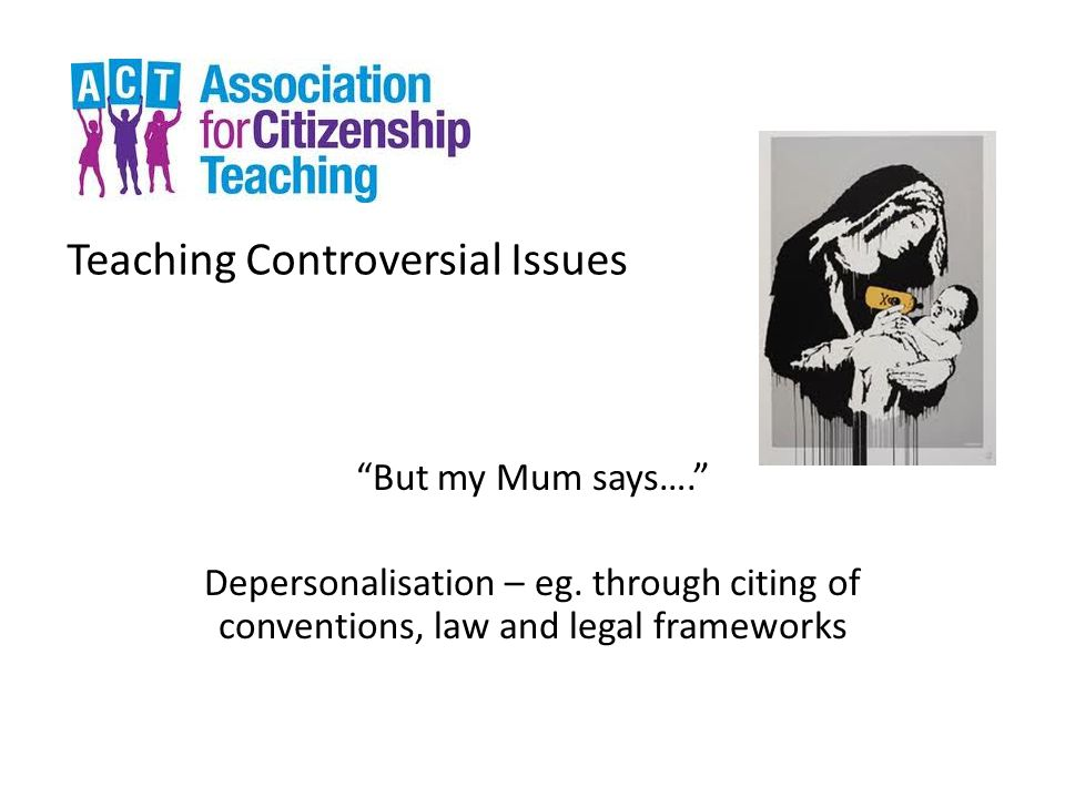 Teaching Controversial Issues But my Mum says…. Depersonalisation – eg.