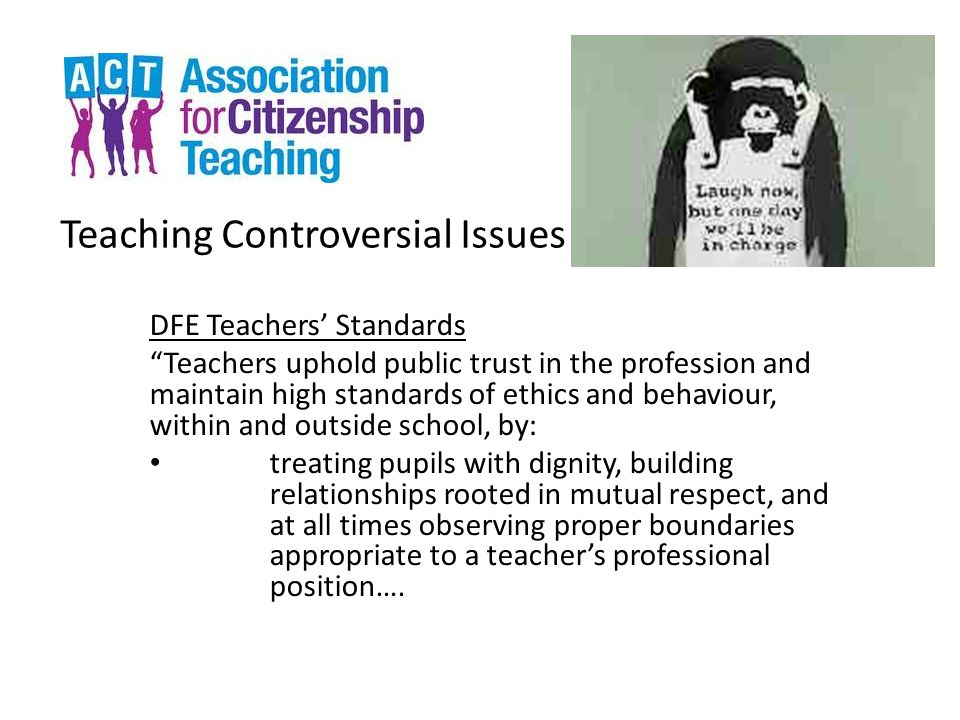 Teaching Controversial Issues DFE Teachers' Standards Teachers uphold public trust in the profession and maintain high standards of ethics and behaviour, within and outside school, by: treating pupils with dignity, building relationships rooted in mutual respect, and at all times observing proper boundaries appropriate to a teacher's professional position….