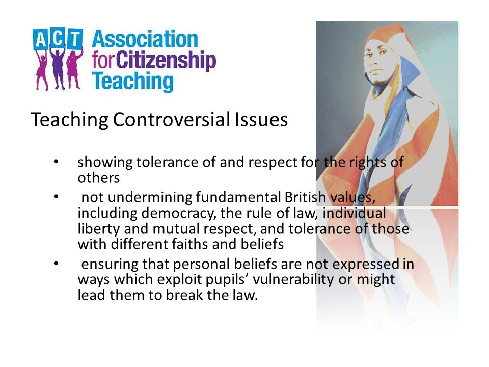 Teaching Controversial Issues showing tolerance of and respect for the rights of others not undermining fundamental British values, including democracy, the rule of law, individual liberty and mutual respect, and tolerance of those with different faiths and beliefs ensuring that personal beliefs are not expressed in ways which exploit pupils' vulnerability or might lead them to break the law.