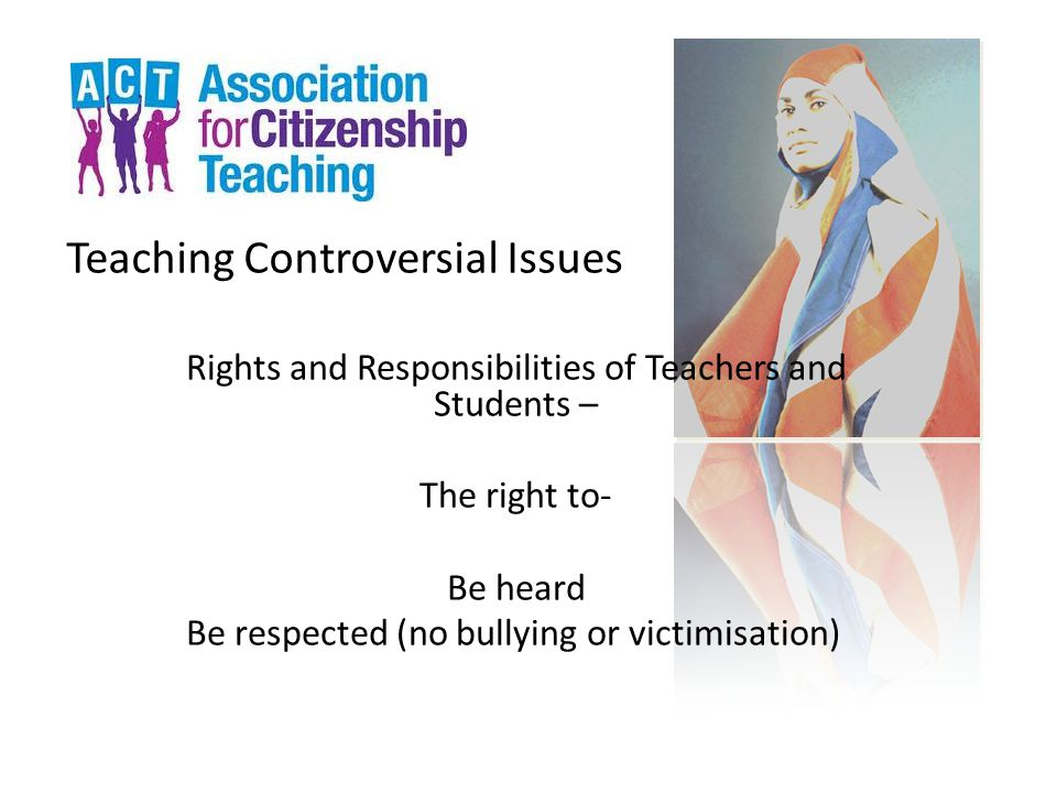 Teaching Controversial Issues Rights and Responsibilities of Teachers and Students – The right to- Be heard Be respected (no bullying or victimisation)