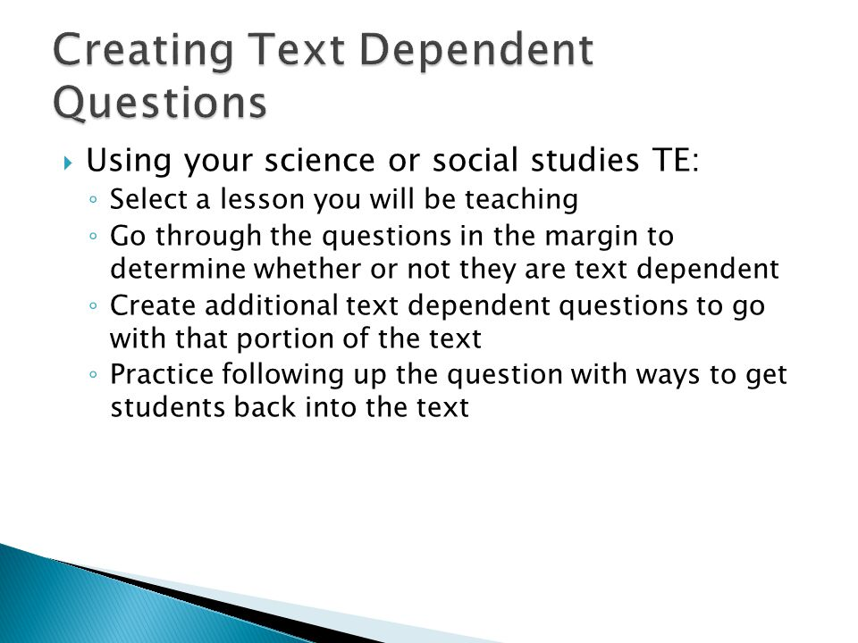  Using your science or social studies TE: ◦ Select a lesson you will be teaching ◦ Go through the questions in the margin to determine whether or not they are text dependent ◦ Create additional text dependent questions to go with that portion of the text ◦ Practice following up the question with ways to get students back into the text