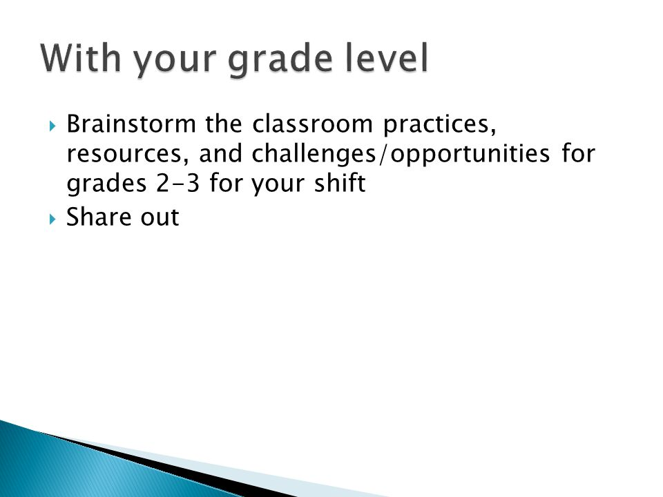  Brainstorm the classroom practices, resources, and challenges/opportunities for grades 2-3 for your shift  Share out